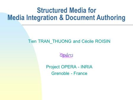 Structured Media for Media Integration & Document Authoring Tien TRAN_THUONG and Cécile ROISIN Project OPERA - INRIA Grenoble - France.