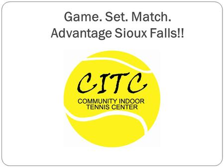 Game. Set. Match. Advantage Sioux Falls!!. Presentation Goals WHO makes up the SFTA? WHY is a public indoor tennis center needed? WHAT is the vision?
