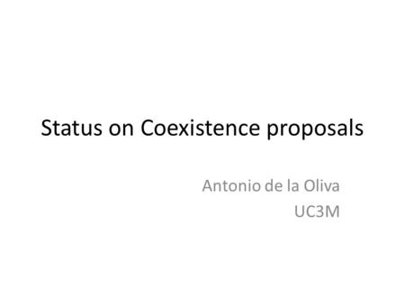 Status on Coexistence proposals Antonio de la Oliva UC3M.