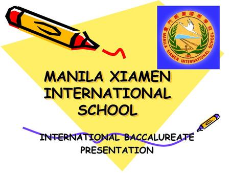 MANILA XIAMEN INTERNATIONAL SCHOOL INTERNATIONAL BACCALUREATE PRESENTATION.
