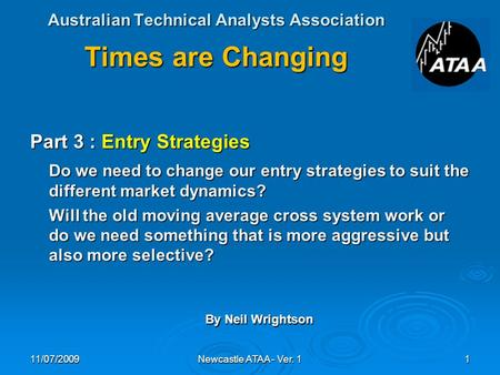 Australian Technical Analysts Association Times are Changing Part 3 : Entry Strategies Do we need to change our entry strategies to suit the different.