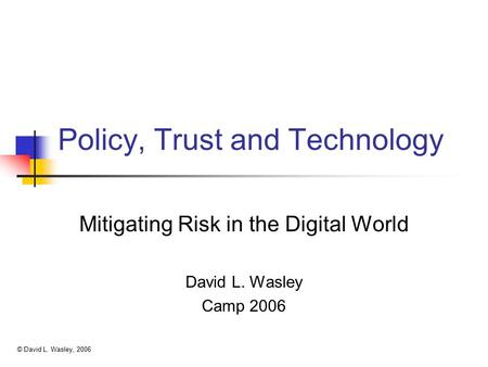 Policy, Trust and Technology Mitigating Risk in the Digital World David L. Wasley Camp 2006 © David L. Wasley, 2006.