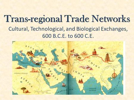 Trans-regional Trade Networks Cultural, Technological, and Biological Exchanges, 600 B.C.E. to 600 C.E.
