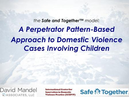 The Safe and Together™ model: A Perpetrator Pattern-Based Approach to Domestic Violence Cases Involving Children International Center for Innovation in.