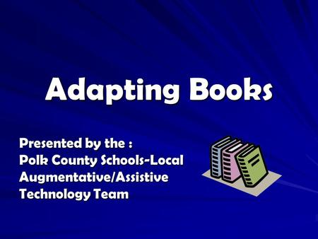Adapting Books Presented by the : Polk County Schools-Local Augmentative/Assistive Technology Team.