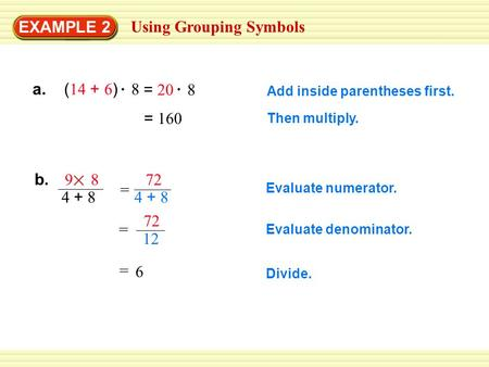EXAMPLE 2 Using Grouping Symbols = 160 Add inside parentheses first. Then multiply. b. 9 8 4 + 8 = 72 4 + 8 = 6 Evaluate numerator. Evaluate denominator.