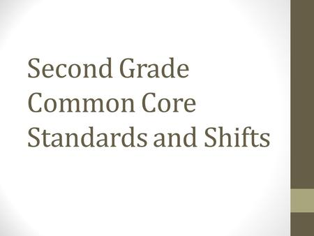Second Grade Common Core Standards and Shifts. Math Three major changes:  More time on fewer skills  Link major topics from grade to grade  Connect.