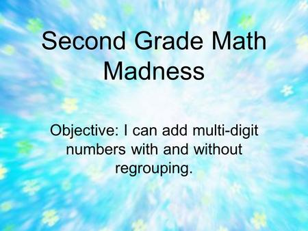 Second Grade Math Madness Objective: I can add multi-digit numbers with and without regrouping.