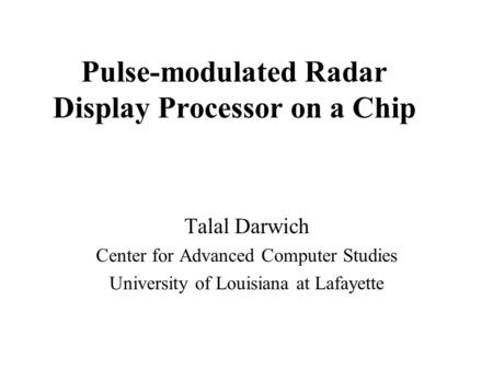 Pulse-modulated Radar Display Processor on a Chip Talal Darwich Center for Advanced Computer Studies University of Louisiana at Lafayette.