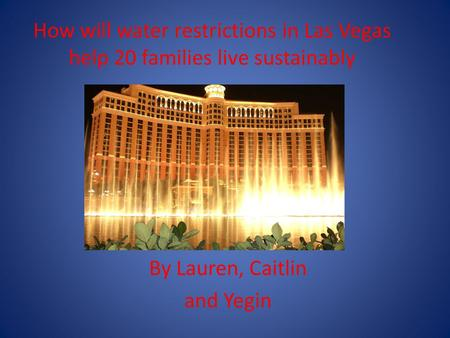 How will water restrictions in Las Vegas help 20 families live sustainably By Lauren, Caitlin and Yegin.