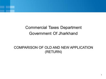 1 COMPARISON OF OLD AND NEW APPLICATION (RETURN) Commercial Taxes Department Government Of Jharkhand.