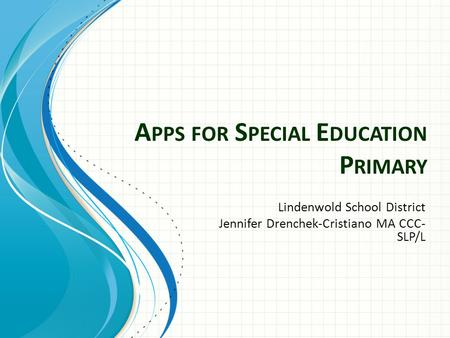 A PPS FOR S PECIAL E DUCATION P RIMARY Lindenwold School District Jennifer Drenchek-Cristiano MA CCC- SLP/L.