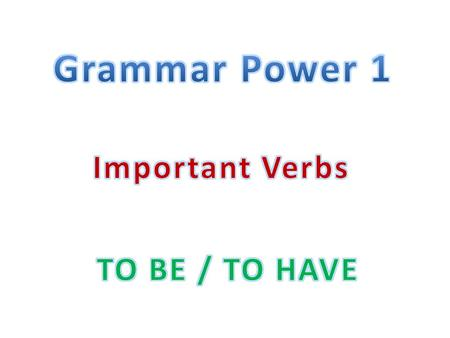 Grammar Power 1 Important Verbs TO BE / TO HAVE.