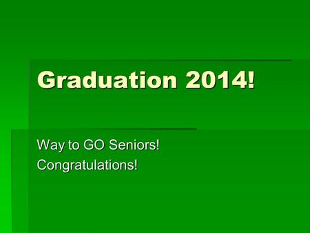 Graduation 2014! Way to GO Seniors! Congratulations!