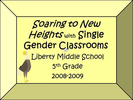 Soaring to New Heights with Single Gender Classrooms Liberty Middle School 5 th Grade 2008-2009.
