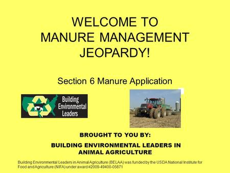 BROUGHT TO YOU BY: BUILDING ENVIRONMENTAL LEADERS IN ANIMAL AGRICULTURE WELCOME TO MANURE MANAGEMENT JEOPARDY! Section 6 Manure Application Building Environmental.