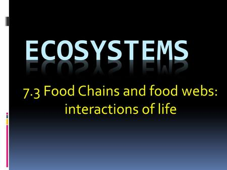 7.3 Food Chains and food webs: interactions of life.