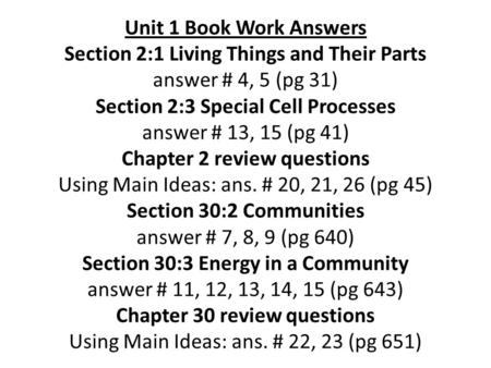 Unit 1 Book Work Answers Section 2:1 Living Things and Their Parts answer # 4, 5 (pg 31) Section 2:3 Special Cell Processes answer # 13, 15 (pg 41) Chapter.
