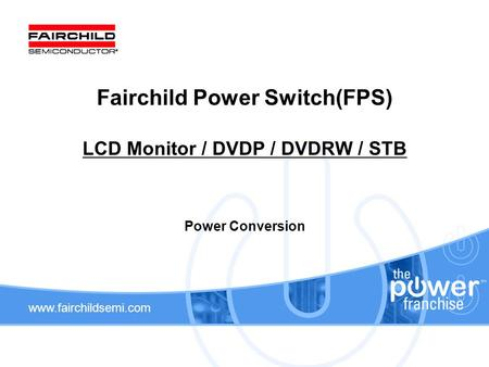 Www.fairchildsemi.com Fairchild Power Switch(FPS) LCD Monitor / DVDP / DVDRW / STB Power Conversion.