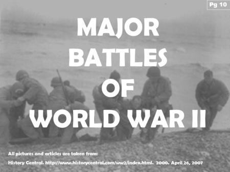 MAJOR BATTLES OF WORLD WAR II All pictures and articles are taken from: History Central.  2000. April 26,