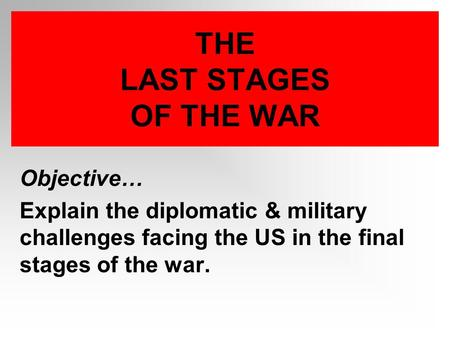 THE LAST STAGES OF THE WAR Objective… Explain the diplomatic & military challenges facing the US in the final stages of the war.
