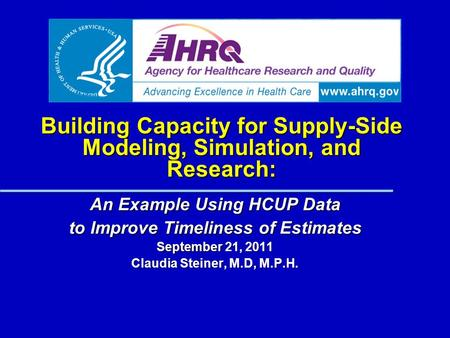 Building Capacity for Supply-Side Modeling, Simulation, and Research: An Example Using HCUP Data to Improve Timeliness of Estimates September 21, 2011.