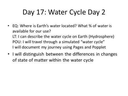 Day 17: Water Cycle Day 2 EQ: Where is Earth's water located? What % of water is available for our use? LT: I can describe the water cycle on Earth (Hydrosphere)