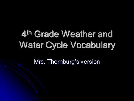 4 th Grade Weather and Water Cycle Vocabulary Mrs. Thornburg's version.