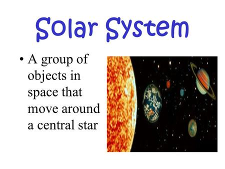 Solar System A group of objects in space that move around a central star.