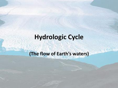 Hydrologic Cycle (The flow of Earth's waters). Objectives To be able to summarize Earth's hydrologic cycle. To be able to illustrate the hydrologic cycle.