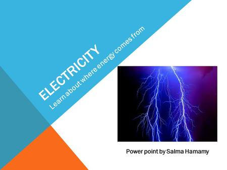 ELECTRICITY Learn about where energy comes from Power point by Salma Hamamy.
