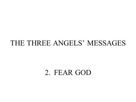 THE THREE ANGELS' MESSAGES 2.FEAR GOD. WHAT DOES IT MEAN TO FEAR GOD? REVELATION 14:7 Saying with a loud voice, Fear God, and give glory to him; for the.