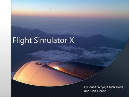 Flight Simulator X By Dane Wrye, Aaron Pena, and Ben Ghusn.