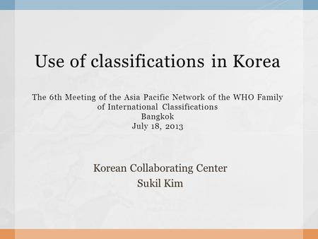 Use of classifications in Korea The 6th Meeting of the Asia Pacific Network of the WHO Family of International Classifications Bangkok July 18, 2013 Korean.