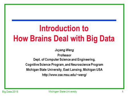 Big Data 2015 1 Michigan State University Introduction to How Brains Deal with Big Data Juyang Weng Professor Dept. of Computer Science and Engineering,