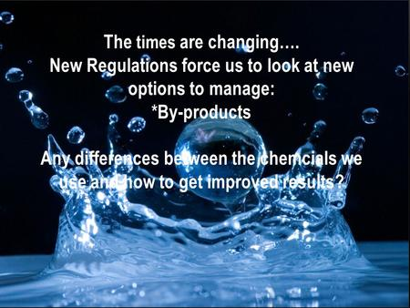 WATER TREATMENT 2011 The times are changing…. New Regulations force us to look at new options to manage: *By-products Any differences between the chemcials.
