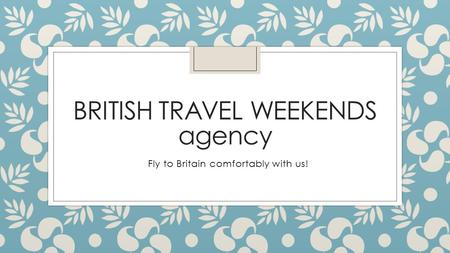 BRITISH TRAVEL WEEKENDS agency Fly to Britain comfortably with us!