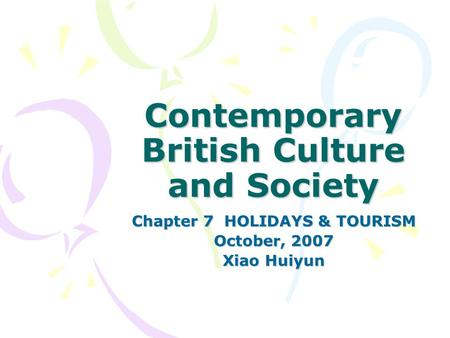 Contemporary British Culture <strong>and</strong> Society Chapter 7 HOLIDAYS & TOURISM October, 2007 Xiao Huiyun.
