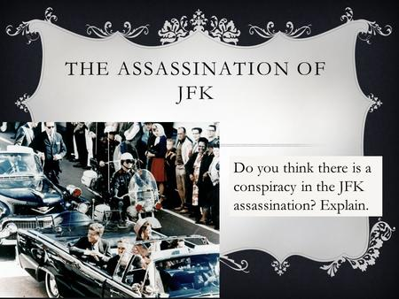THE ASSASSINATION OF JFK Do you think there is a conspiracy in the JFK assassination? Explain.