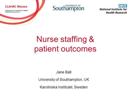 Nurse staffing & patient outcomes Jane Ball University of Southampton, UK Karolinska Institutet, Sweden.