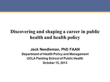Discovering and shaping a career in public health and health policy Jack Needleman, PhD FAAN Department of Health Policy and Management UCLA Fielding School.