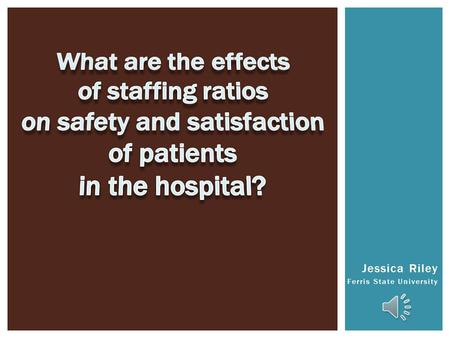Jessica Riley Ferris State University  Determine risks of patient outcomes related to lack of adequate staffing.  Understand causative factors to risks.