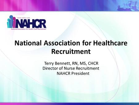 National Association for Healthcare Recruitment Terry Bennett, RN, MS, CHCR Director of Nurse Recruitment NAHCR President.