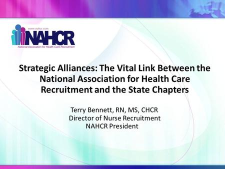 Strategic Alliances: The Vital Link Between the National Association for Health Care Recruitment and the State Chapters Terry Bennett, RN, MS, CHCR Director.