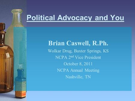 Political Advocacy and You Brian Caswell, R.Ph. Wolkar Drug, Baxter Springs, KS NCPA 2 nd Vice President October 8, 2011 NCPA Annual Meeting Nashville,