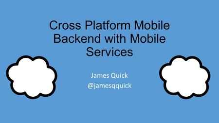 Cross Platform Mobile Backend with Mobile Services James