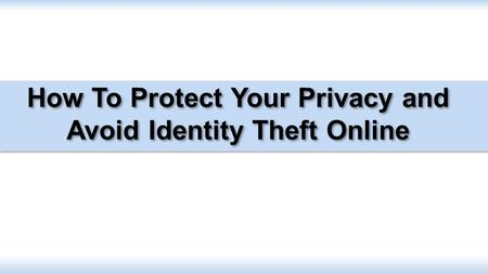 How To Protect Your Privacy and Avoid Identity Theft Online.