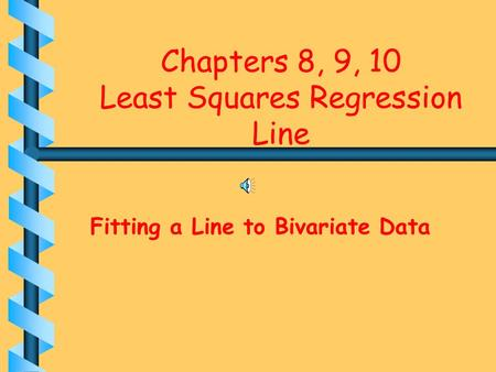 Chapters 8, 9, 10 Least Squares Regression Line Fitting a Line to Bivariate Data.