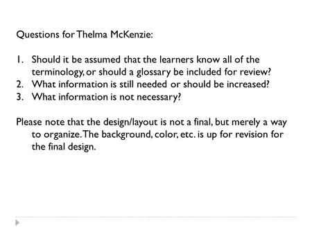 Questions for Thelma McKenzie: 1.Should it be assumed that the learners know all of the terminology, or should a glossary be included for review? 2.What.