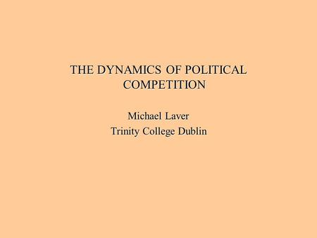 THE DYNAMICS OF POLITICAL COMPETITION Michael Laver Trinity College Dublin.